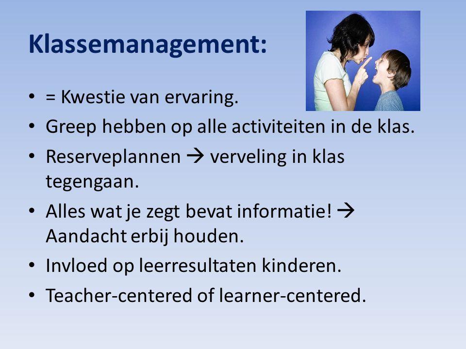 Klassemanagement: = Kwestie van ervaring. Greep hebben op alle activiteiten in de klas. Reserveplannen  verveling in klas tegengaan. Alles wat je zeg