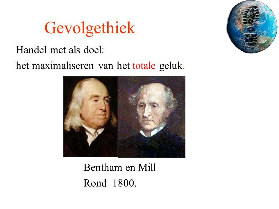 Gevolgethiek Handel met als doel: het maximaliseren van het totale geluk. Bentham en Mill Rond 1800.