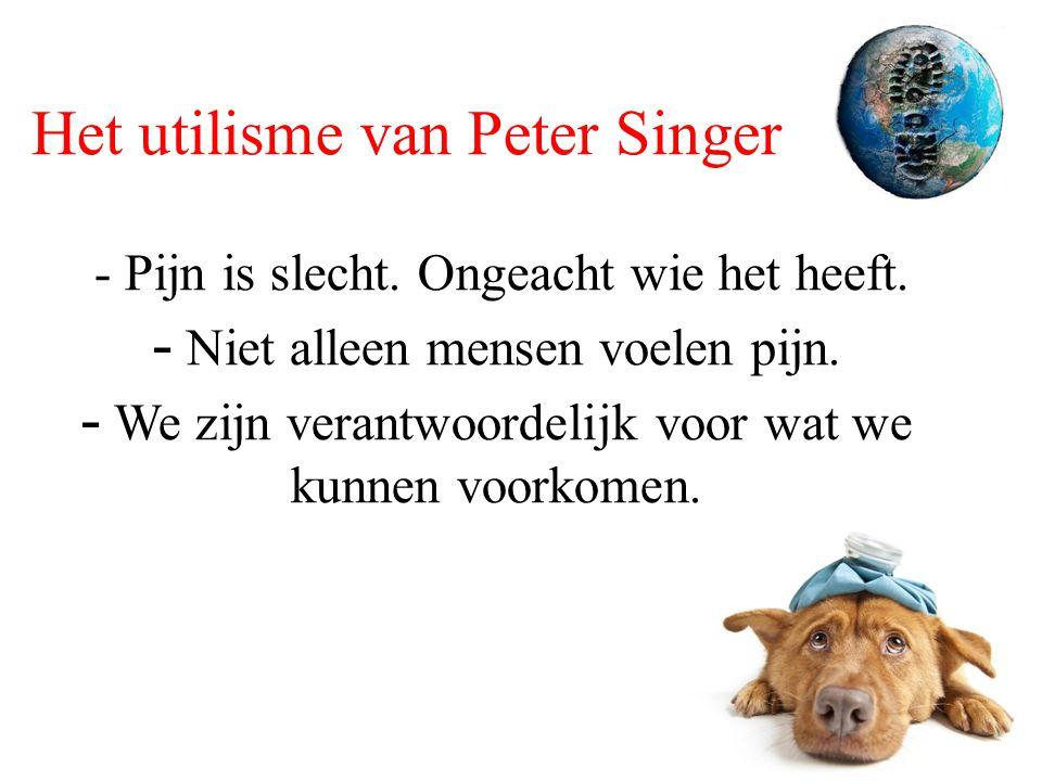 Het utilisme van Peter Singer - Pijn is slecht. Ongeacht wie het heeft. - Niet alleen mensen voelen pijn. - We zijn verantwoordelijk voor wat we kunne