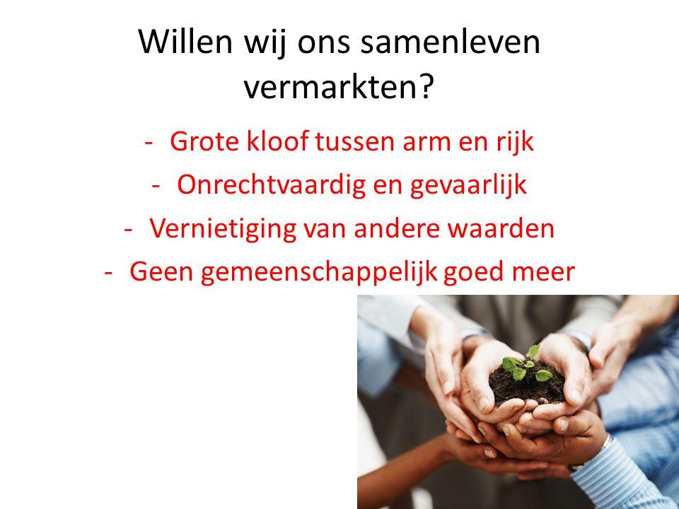 Willen wij ons samenleven vermarkten? -Grote kloof tussen arm en rijk -Onrechtvaardig en gevaarlijk -Vernietiging van andere waarden -Geen gemeenschap