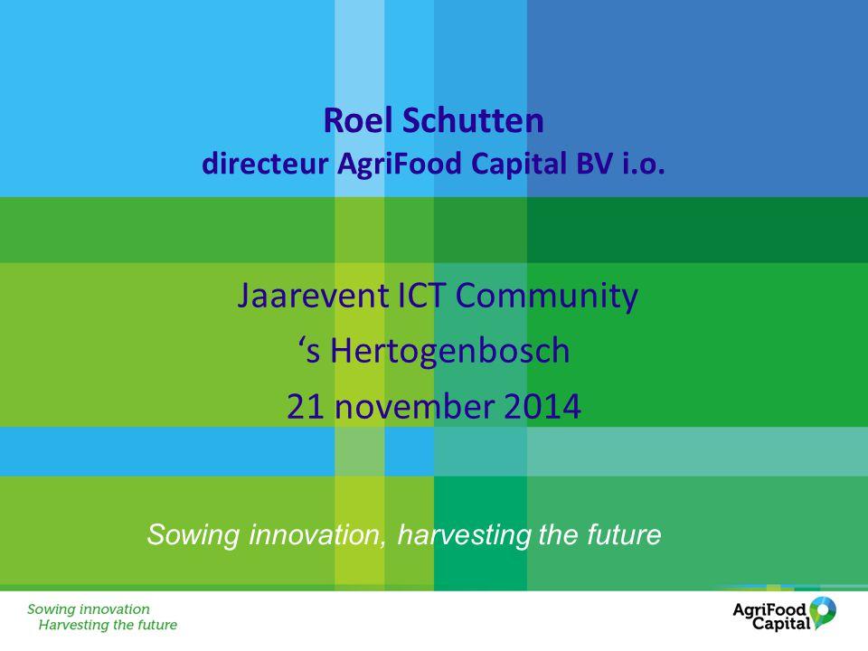 Sowing innovation, harvesting the future Roel Schutten directeur AgriFood Capital BV i.o. Jaarevent ICT Community 's Hertogenbosch 21 november 2014