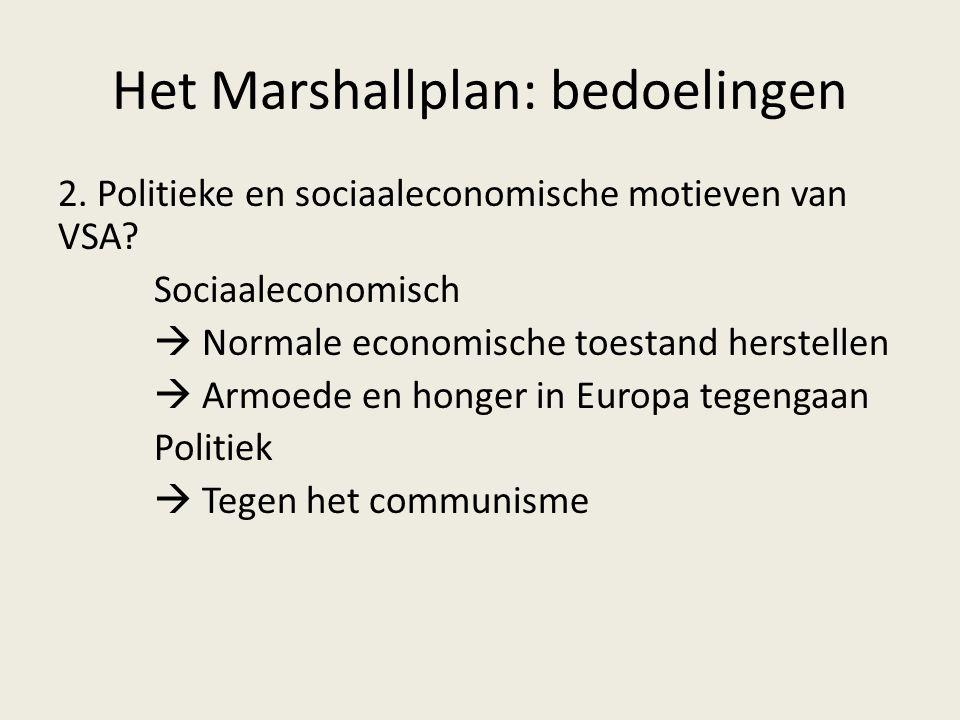 Het Marshallplan: bedoelingen 2. Politieke en sociaaleconomische motieven van VSA? Sociaaleconomisch  Normale economische toestand herstellen  Armoe