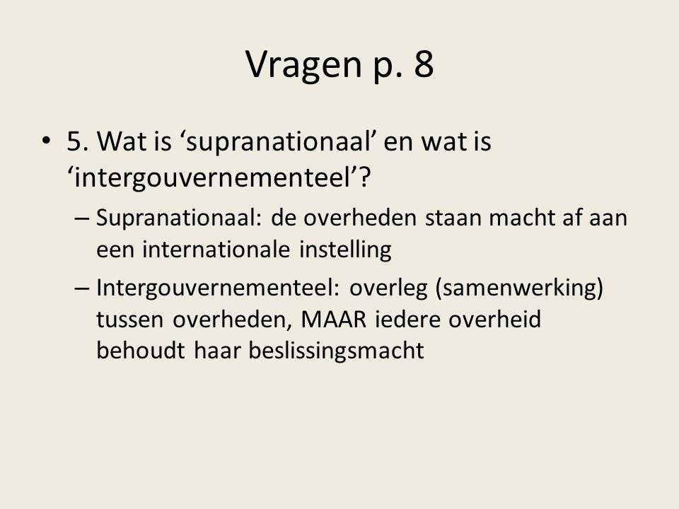 Vragen p. 8 5. Wat is 'supranationaal' en wat is 'intergouvernementeel'? – Supranationaal: de overheden staan macht af aan een internationale instelli