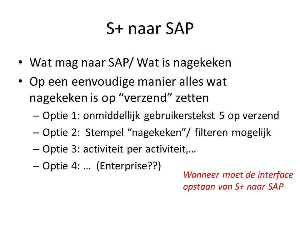 S+ naar SAP Wat mag naar SAP/ Wat is nagekeken Op een eenvoudige manier alles wat nagekeken is op verzend zetten – Optie 1: onmiddellijk gebruikerstekst 5 op verzend – Optie 2: Stempel nagekeken / filteren mogelijk – Optie 3: activiteit per activiteit,… – Optie 4: … (Enterprise ) Wanneer moet de interface opstaan van S+ naar SAP