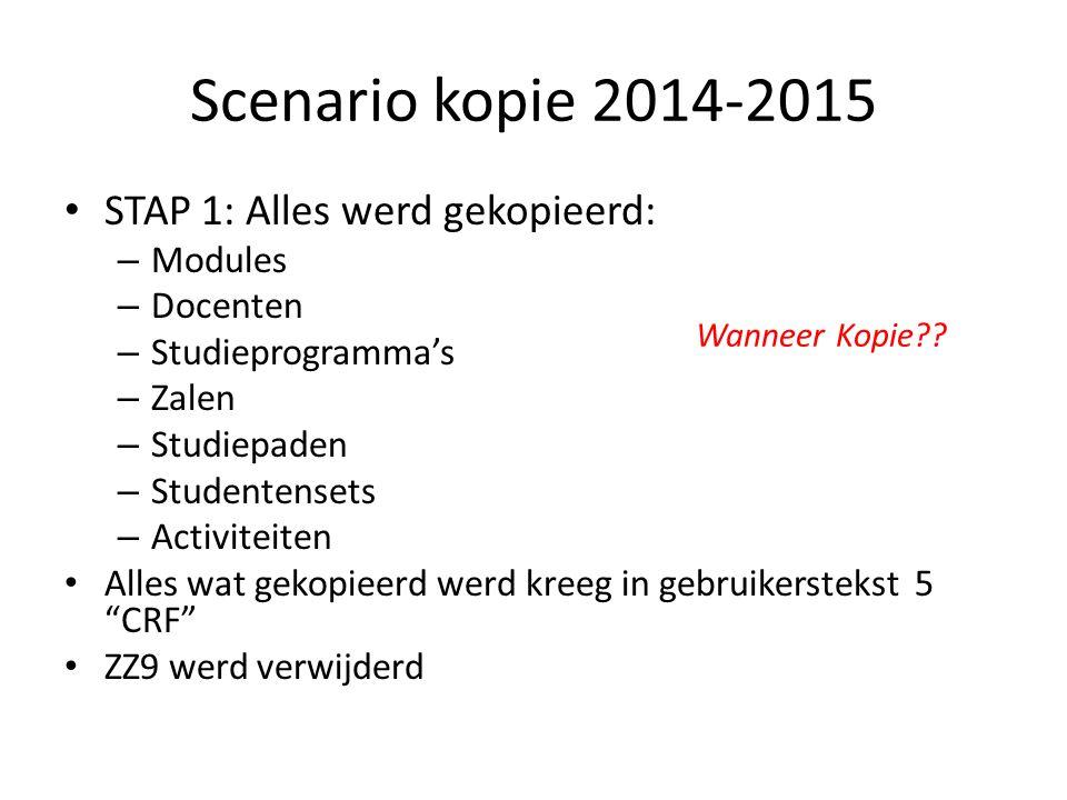 Scenario kopie 2014-2015 STAP 1: Alles werd gekopieerd: – Modules – Docenten – Studieprogramma's – Zalen – Studiepaden – Studentensets – Activiteiten Alles wat gekopieerd werd kreeg in gebruikerstekst 5 CRF ZZ9 werd verwijderd Wanneer Kopie
