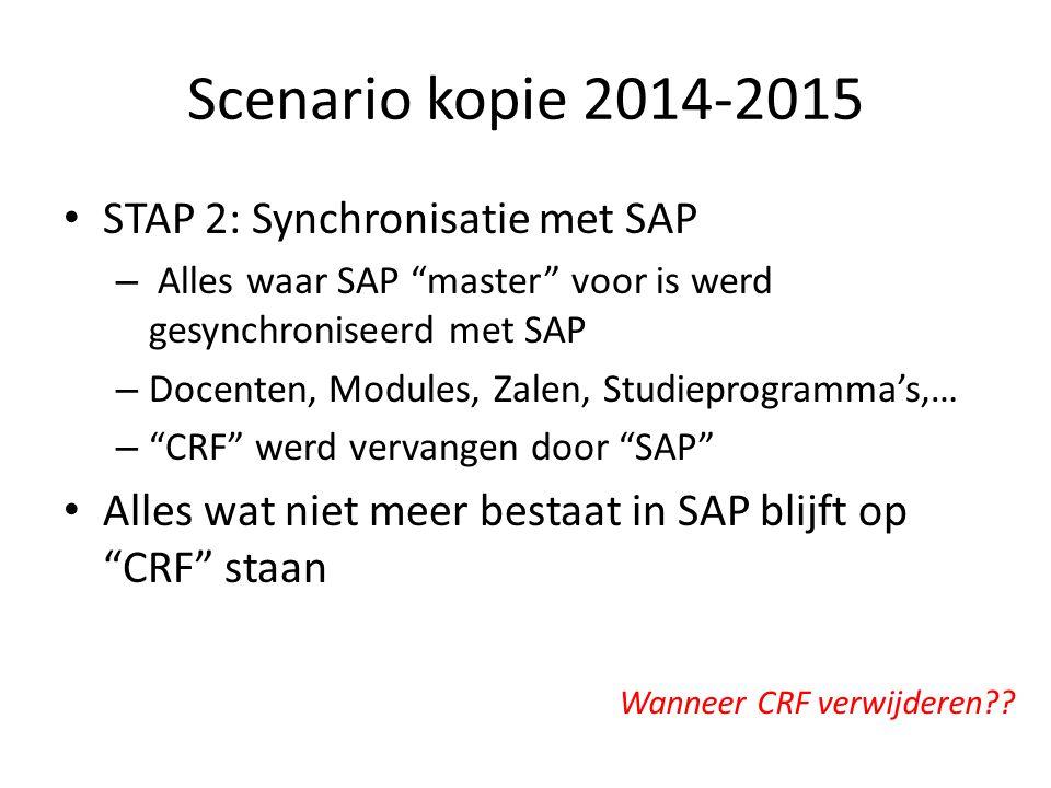 Scenario kopie 2014-2015 STAP 2: Synchronisatie met SAP – Alles waar SAP master voor is werd gesynchroniseerd met SAP – Docenten, Modules, Zalen, Studieprogramma's,… – CRF werd vervangen door SAP Alles wat niet meer bestaat in SAP blijft op CRF staan Wanneer CRF verwijderen