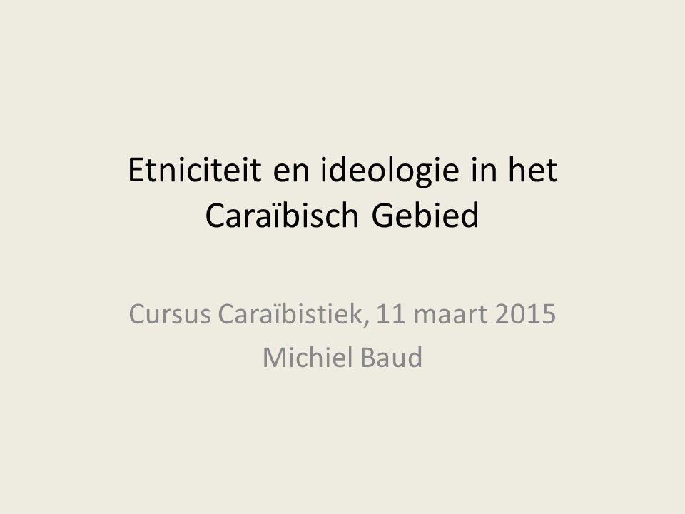 Etniciteit en ideologie in het Caraïbisch Gebied Cursus Caraïbistiek, 11 maart 2015 Michiel Baud