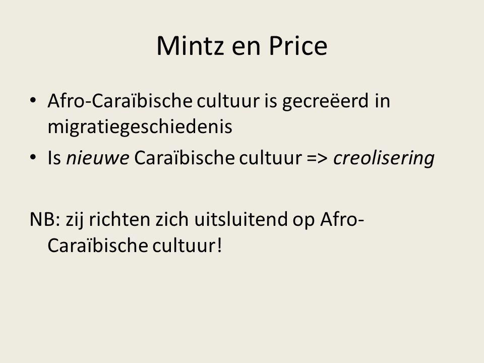 Mintz en Price Afro-Caraïbische cultuur is gecreëerd in migratiegeschiedenis Is nieuwe Caraïbische cultuur => creolisering NB: zij richten zich uitslu