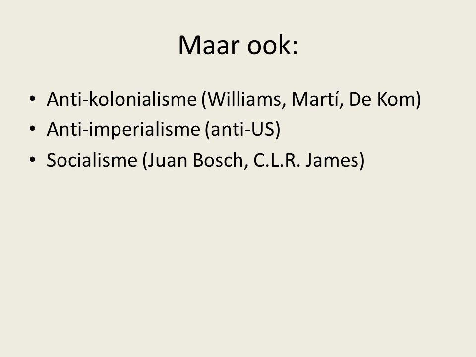 Maar ook: Anti-kolonialisme (Williams, Martí, De Kom) Anti-imperialisme (anti-US) Socialisme (Juan Bosch, C.L.R. James)