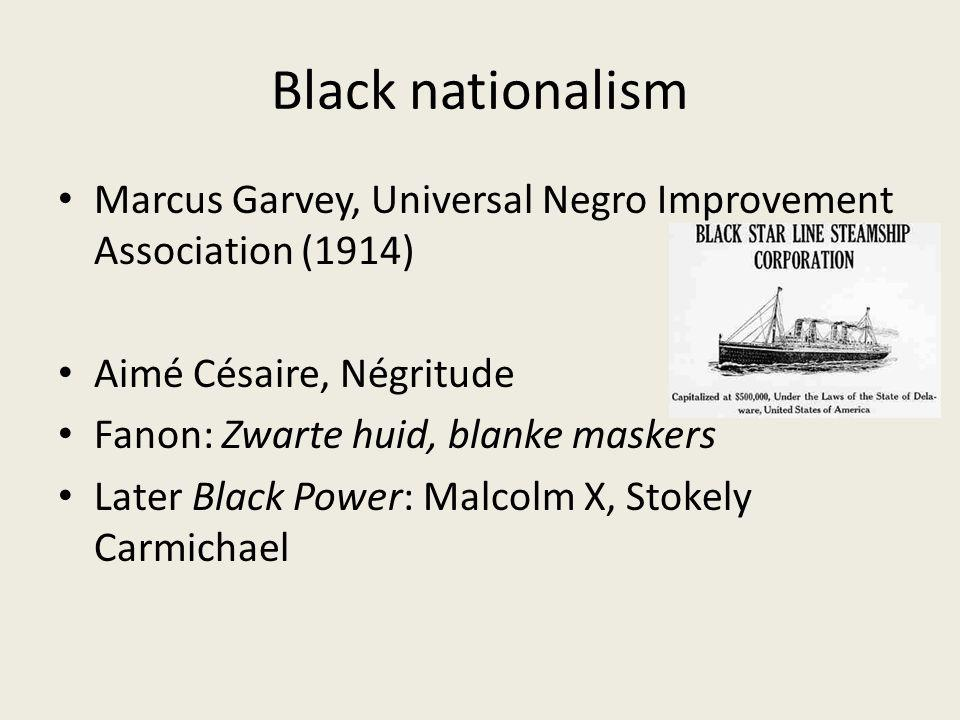 Black nationalism Marcus Garvey, Universal Negro Improvement Association (1914) Aimé Césaire, Négritude Fanon: Zwarte huid, blanke maskers Later Black