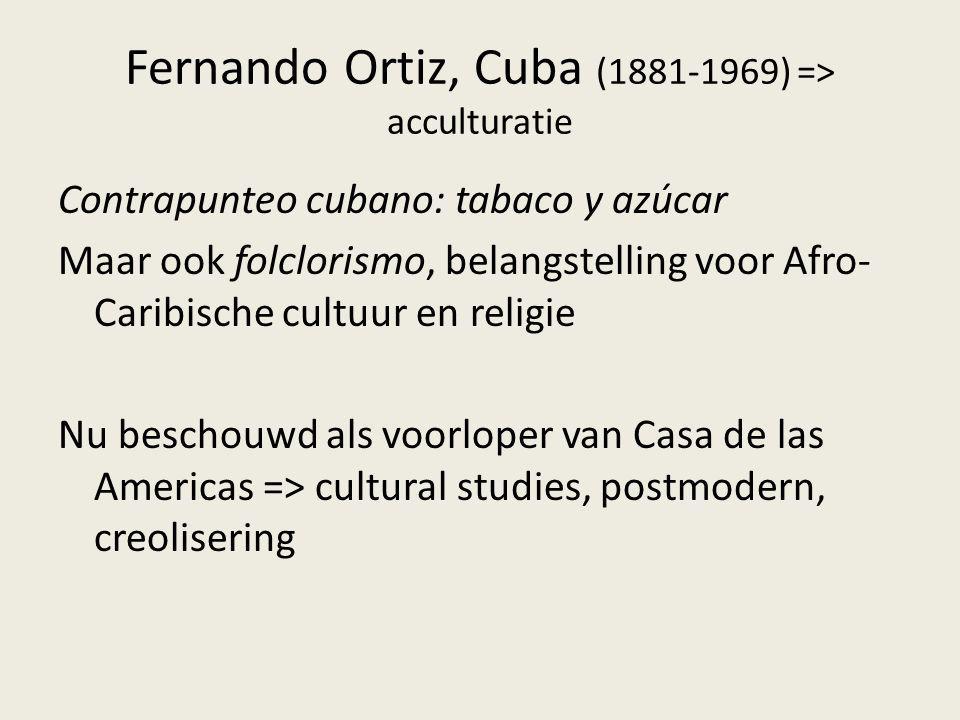 Fernando Ortiz, Cuba (1881-1969) => acculturatie Contrapunteo cubano: tabaco y azúcar Maar ook folclorismo, belangstelling voor Afro- Caribische cultu