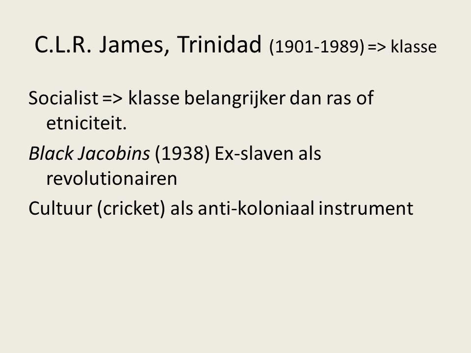 C.L.R. James, Trinidad (1901-1989) => klasse Socialist => klasse belangrijker dan ras of etniciteit. Black Jacobins (1938) Ex-slaven als revolutionair