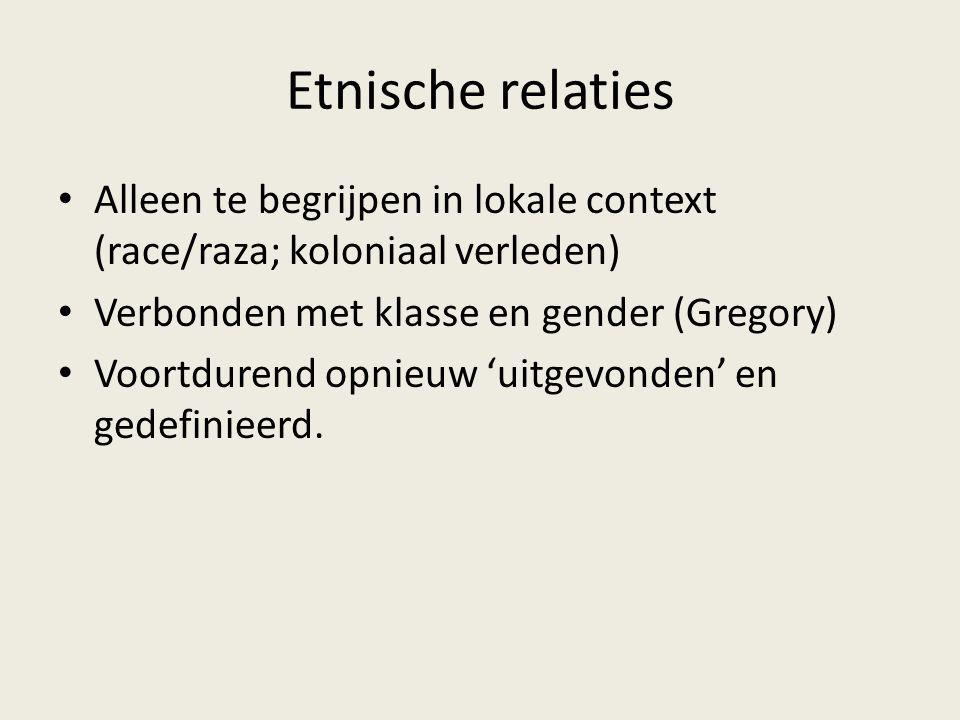 Etnische relaties Alleen te begrijpen in lokale context (race/raza; koloniaal verleden) Verbonden met klasse en gender (Gregory) Voortdurend opnieuw '