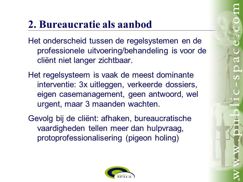 6 2. Bureaucratie als aanbod Het onderscheid tussen de regelsystemen en de professionele uitvoering/behandeling is voor de cliënt niet langer zichtbaa