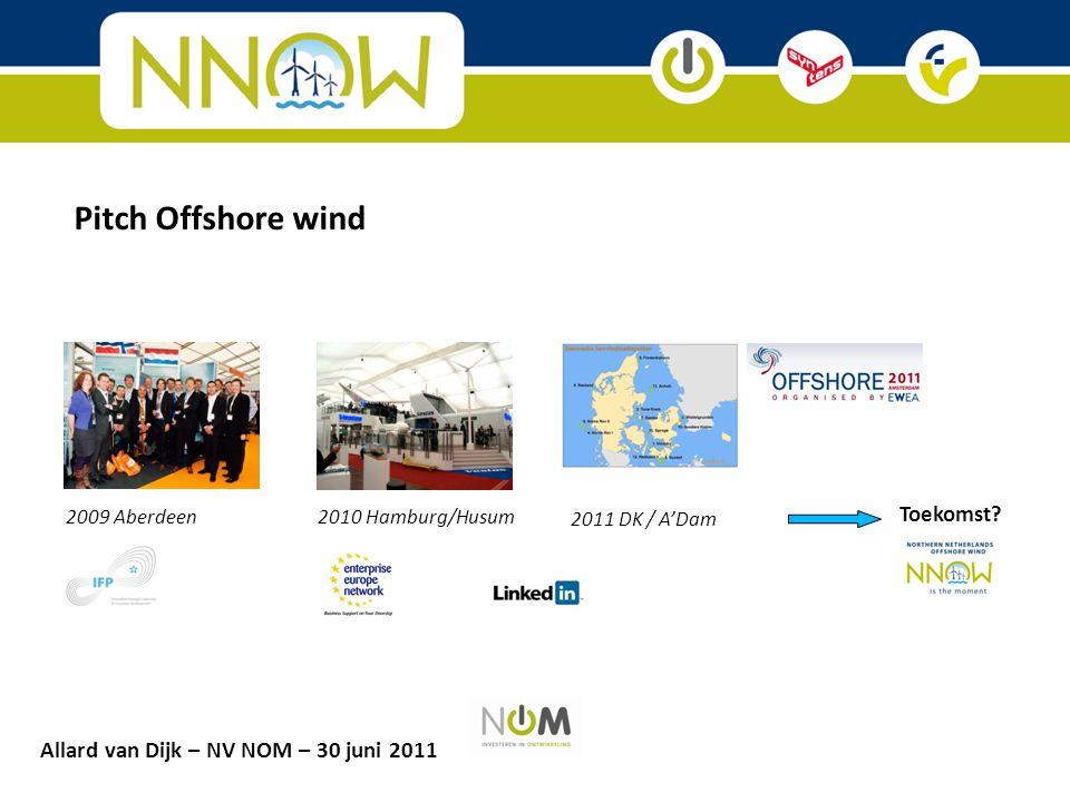 2009 Aberdeen2010 Hamburg/Husum 2011 DK / A'Dam Toekomst? Pitch Offshore wind Allard van Dijk – NV NOM – 30 juni 2011