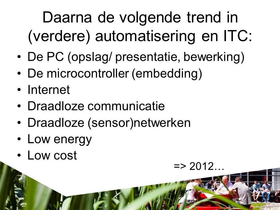 Daarna de volgende trend in (verdere) automatisering en ITC: De PC (opslag/ presentatie, bewerking) De microcontroller (embedding) Internet Draadloze communicatie Draadloze (sensor)netwerken Low energy Low cost => 2012…