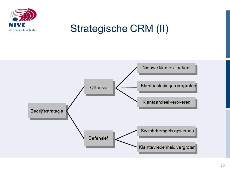16 Bedrijfsstrategie Offensief Defensief Nieuwe klanten zoeken Klantbestedingen vergroten Klantaandeel veroveren Switchdrempels opwerpen Klanttevredenheid vergroten Strategische CRM (II)