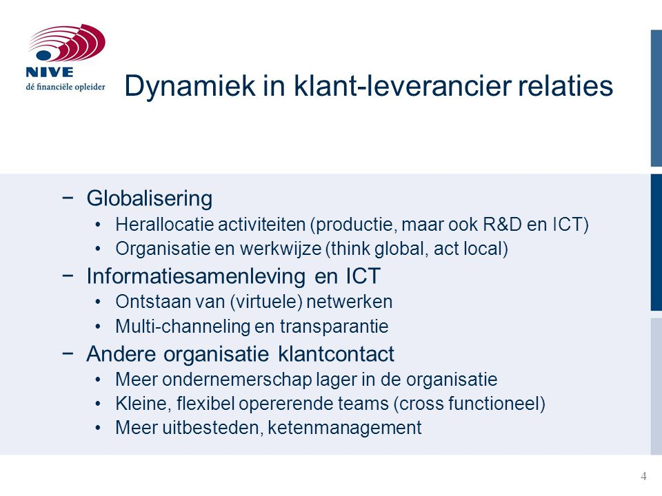 4 Dynamiek in klant-leverancier relaties −Globalisering Herallocatie activiteiten (productie, maar ook R&D en ICT) Organisatie en werkwijze (think glo