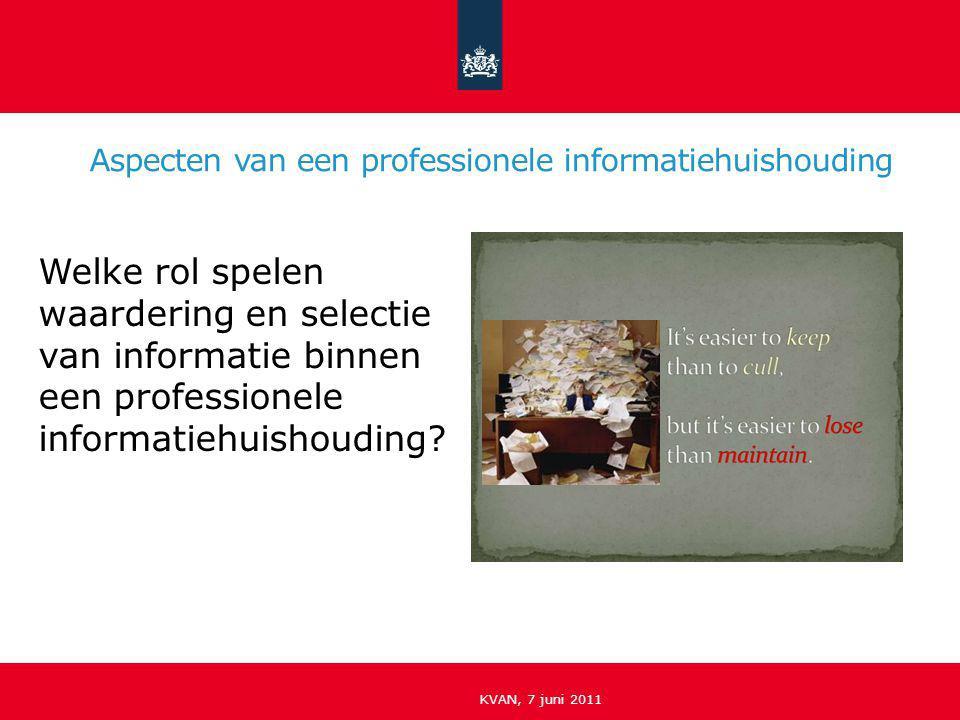 Aspecten van een professionele informatiehuishouding KVAN, 7 juni 2011 Welke rol spelen waardering en selectie van informatie binnen een professionele
