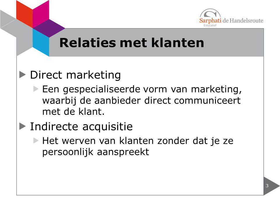 Direct marketing Een gespecialiseerde vorm van marketing, waarbij de aanbieder direct communiceert met de klant. Indirecte acquisitie Het werven van k