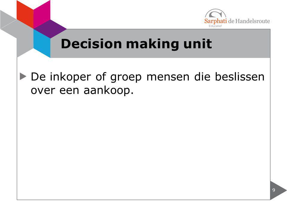De inkoper of groep mensen die beslissen over een aankoop. 9 Decision making unit