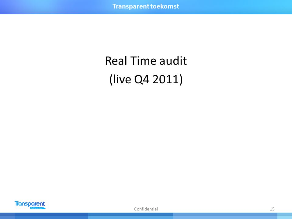 Real Time audit (live Q4 2011) Confidential15 Transparent toekomst