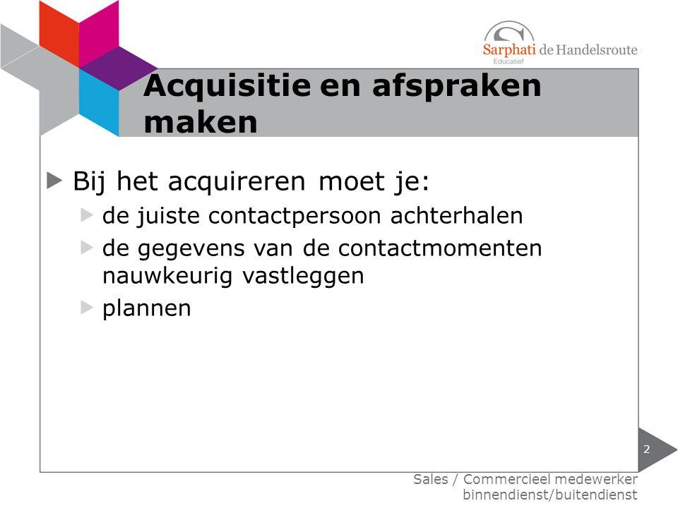 Bij het acquireren moet je: de juiste contactpersoon achterhalen de gegevens van de contactmomenten nauwkeurig vastleggen plannen Sales / Commercieel