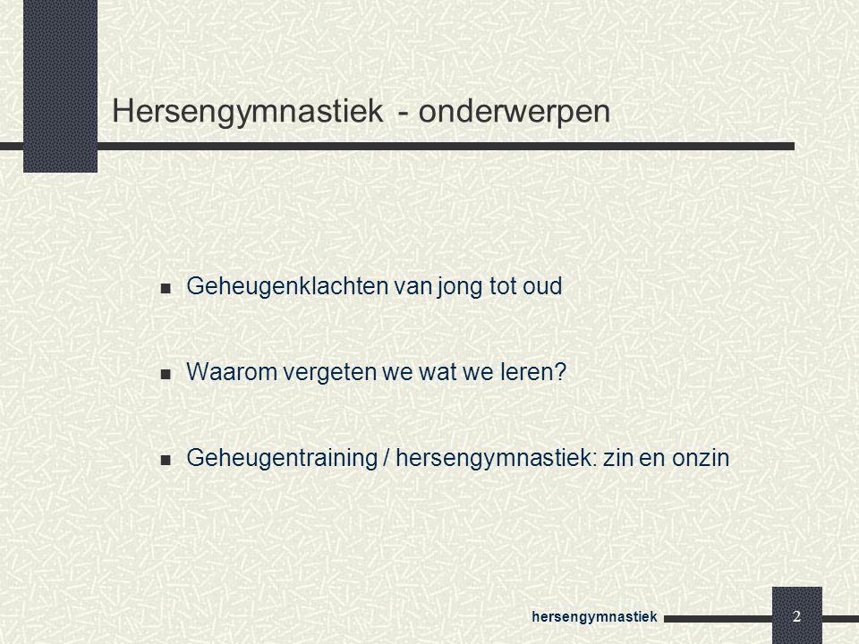 hersengymnastiek 2 Hersengymnastiek - onderwerpen Geheugenklachten van jong tot oud Waarom vergeten we wat we leren? Geheugentraining / hersengymnasti