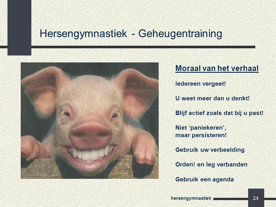 hersengymnastiek 24 Hersengymnastiek - Geheugentraining Moraal van het verhaal Iedereen vergeet! U weet meer dan u denkt! Blijf actief zoals dat bij u