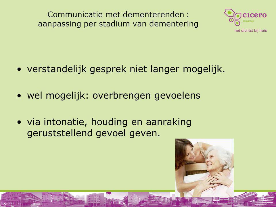 Communicatie met dementerenden : aanpassing per stadium van dementering verstandelijk gesprek niet langer mogelijk. wel mogelijk: overbrengen gevoelen