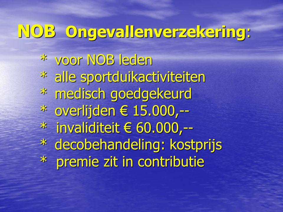 NOB Ongevallenverzekering: * voor NOB leden * alle sportduikactiviteiten * medisch goedgekeurd * overlijden € 15.000,-- * invaliditeit € 60.000,-- * decobehandeling: kostprijs * premie zit in contributie
