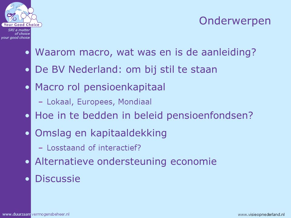 www.duurzaamvermogensbeheer.nl SRI a matter of choice your good choice www.visieopnederland.nl Aanleiding De vijf fases van ALM Vergrijzing Verdrag van Maastricht '92 Duurzaamheid en generatiebewustzijn Golf van vergrijzing en van pensioenkapitaal Prijs- versus kapitaalinflatie