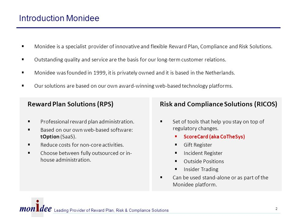 Customer base Monidee Norway Sweden Finland Denmark Netherlands Belgium Luxembourg UK/Jersey USA Monidee Roadmap 1.Rest of Europe 2.Northern America 3.Asia 4.Middle-East Monidee web based solutions are used by 50 international companies in 25 countries and in 12 languages Leading Provider of Reward Plan, Risk & Compliance Solutions Monidee Geographically 3
