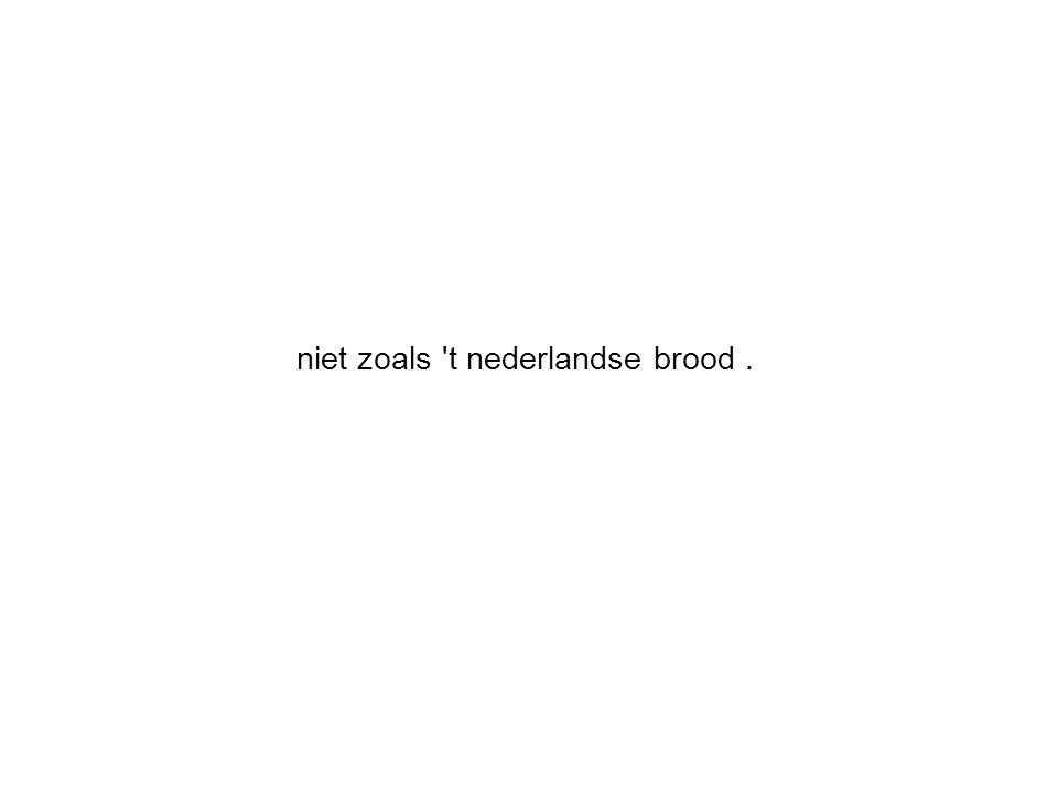 niet zoals t nederlandse brood.