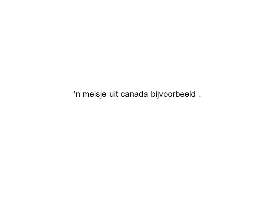 n meisje uit canada bijvoorbeeld.