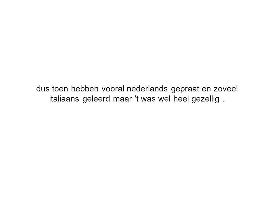 dus toen hebben vooral nederlands gepraat en zoveel italiaans geleerd maar t was wel heel gezellig.