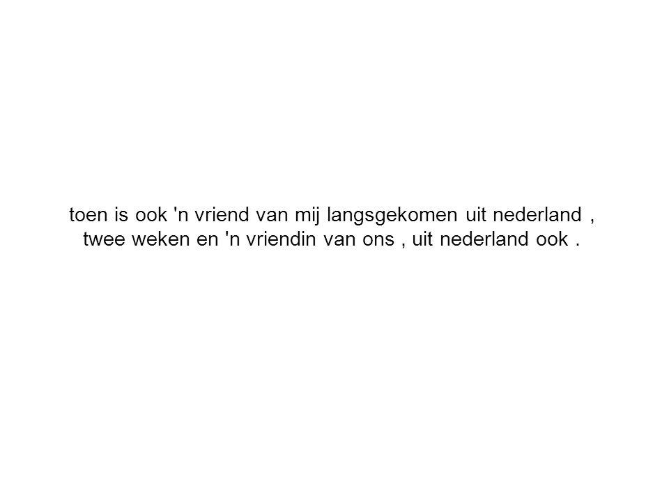 toen is ook 'n vriend van mij langsgekomen uit nederland, twee weken en 'n vriendin van ons, uit nederland ook.
