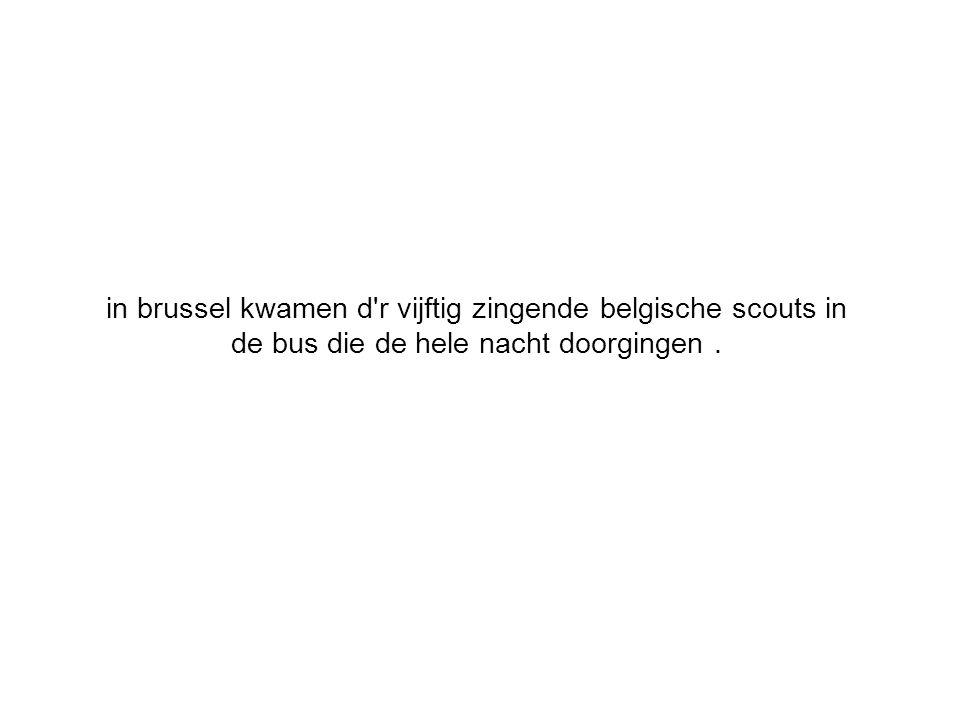 in brussel kwamen d r vijftig zingende belgische scouts in de bus die de hele nacht doorgingen.