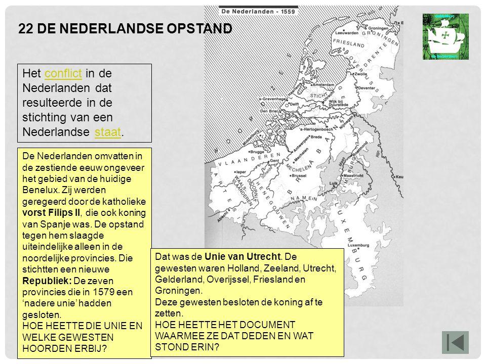 22 DE NEDERLANDSE OPSTAND Het conflict in de Nederlanden dat resulteerde in de stichting van een Nederlandse staat.conflictstaat De Nederlanden omvatten in de zestiende eeuw ongeveer het gebied van de huidige Benelux.
