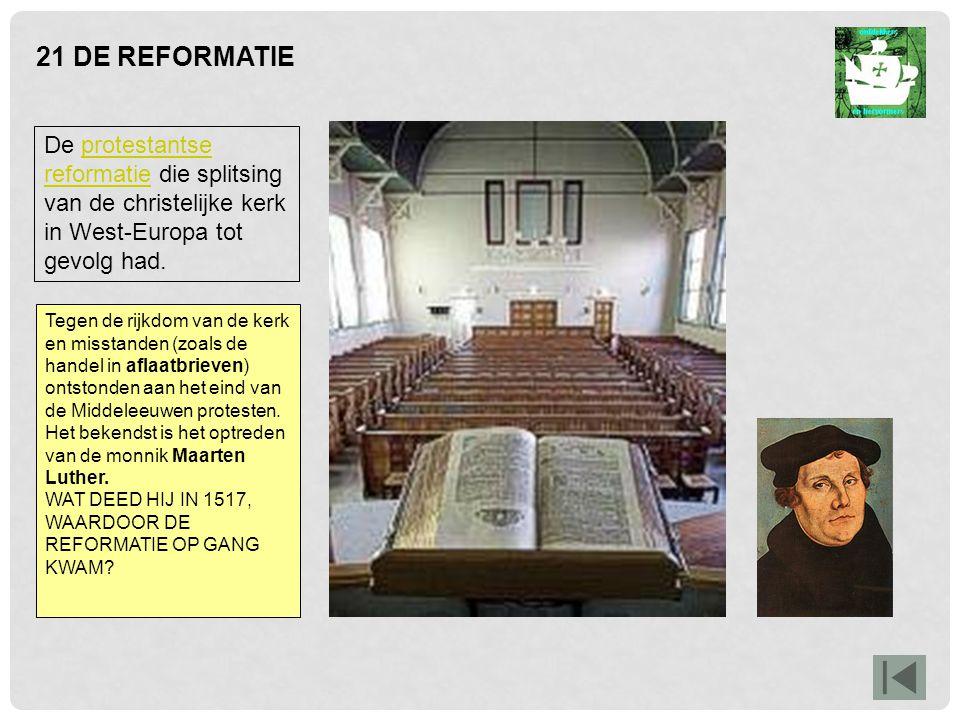 21 DE REFORMATIE De protestantse reformatie die splitsing van de christelijke kerk in West-Europa tot gevolg had.protestantse reformatie Tegen de rijkdom van de kerk en misstanden (zoals de handel in aflaatbrieven) ontstonden aan het eind van de Middeleeuwen protesten.