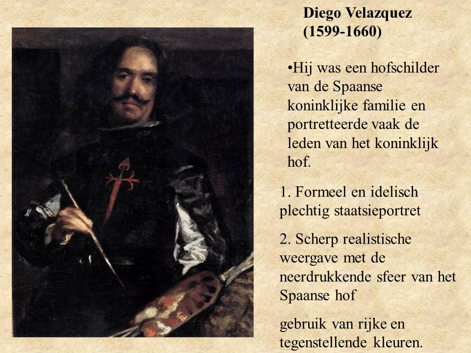 Diego Velazquez (1599-1660) Hij was een hofschilder van de Spaanse koninklijke familie en portretteerde vaak de leden van het koninklijk hof. 1. Forme
