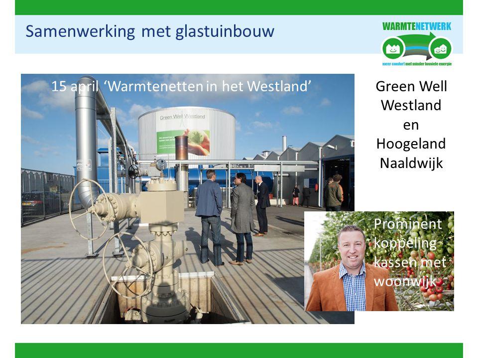 Samenwerking met glastuinbouw 15 april 'Warmtenetten in het Westland'Green Well Westland en Hoogeland Naaldwijk Prominent koppeling kassen met woonwij