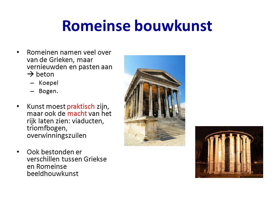Romeinse bouwkunst Romeinen namen veel over van de Grieken, maar vernieuwden en pasten aan  beton – Koepel – Bogen. Kunst moest praktisch zijn, maar