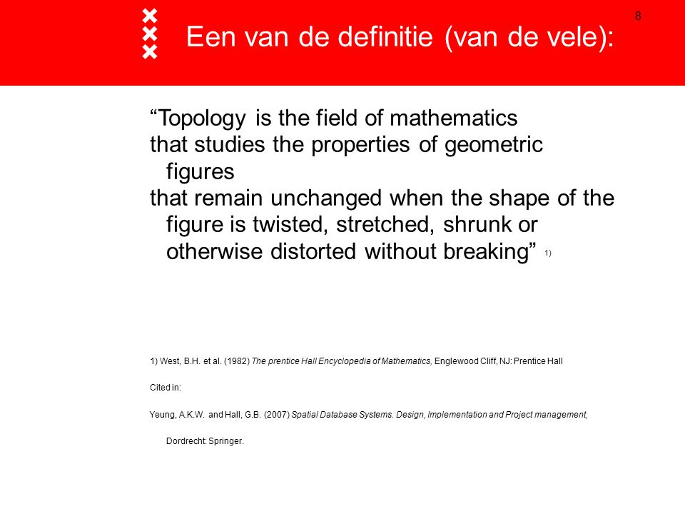 "8 Een van de definitie (van de vele): ""Topology is the field of mathematics that studies the properties of geometric figures that remain unchanged whe"