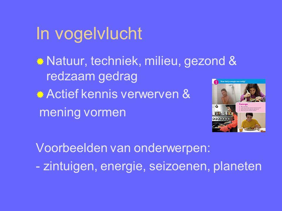 In vogelvlucht  Natuur, techniek, milieu, gezond & redzaam gedrag  Actief kennis verwerven & mening vormen Voorbeelden van onderwerpen: - zintuigen, energie, seizoenen, planeten