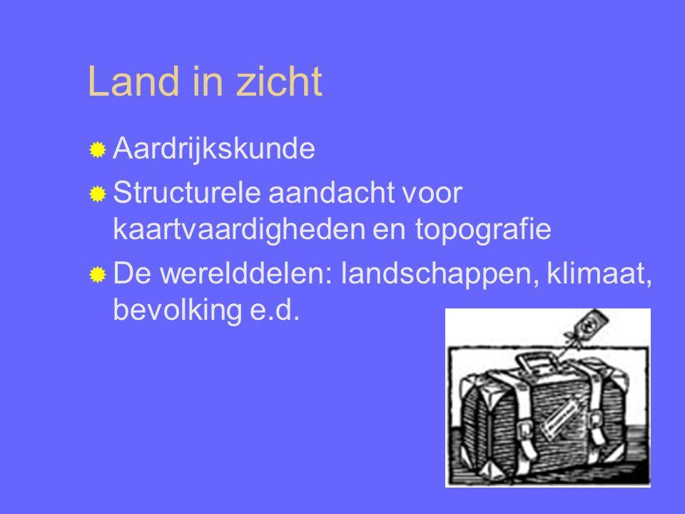 Land in zicht  Aardrijkskunde  Structurele aandacht voor kaartvaardigheden en topografie  De werelddelen: landschappen, klimaat, bevolking e.d.