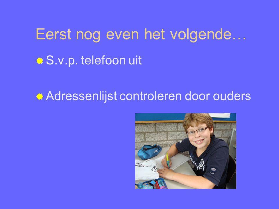 Eerst nog even het volgende…  S.v.p. telefoon uit  Adressenlijst controleren door ouders