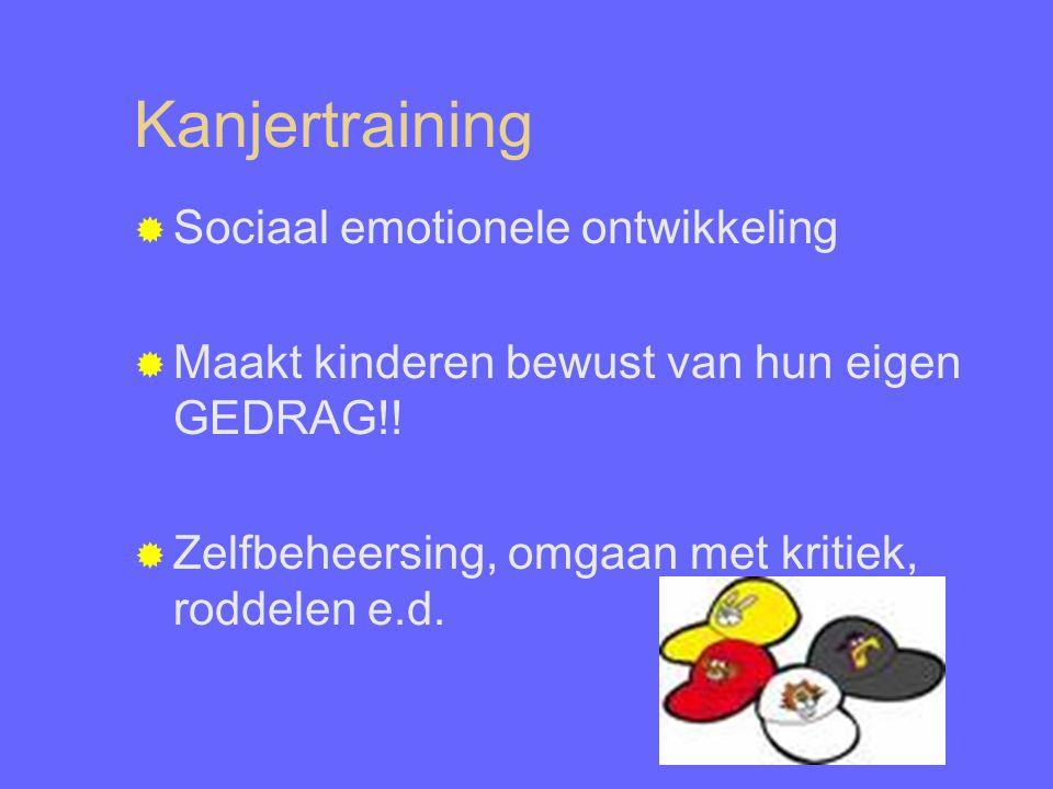 Kanjertraining  Sociaal emotionele ontwikkeling  Maakt kinderen bewust van hun eigen GEDRAG!!  Zelfbeheersing, omgaan met kritiek, roddelen e.d.