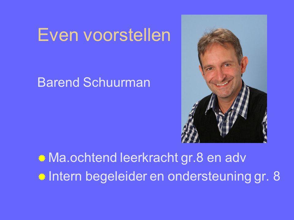 Even voorstellen Barend Schuurman  Ma.ochtend leerkracht gr.8 en adv  Intern begeleider en ondersteuning gr. 8
