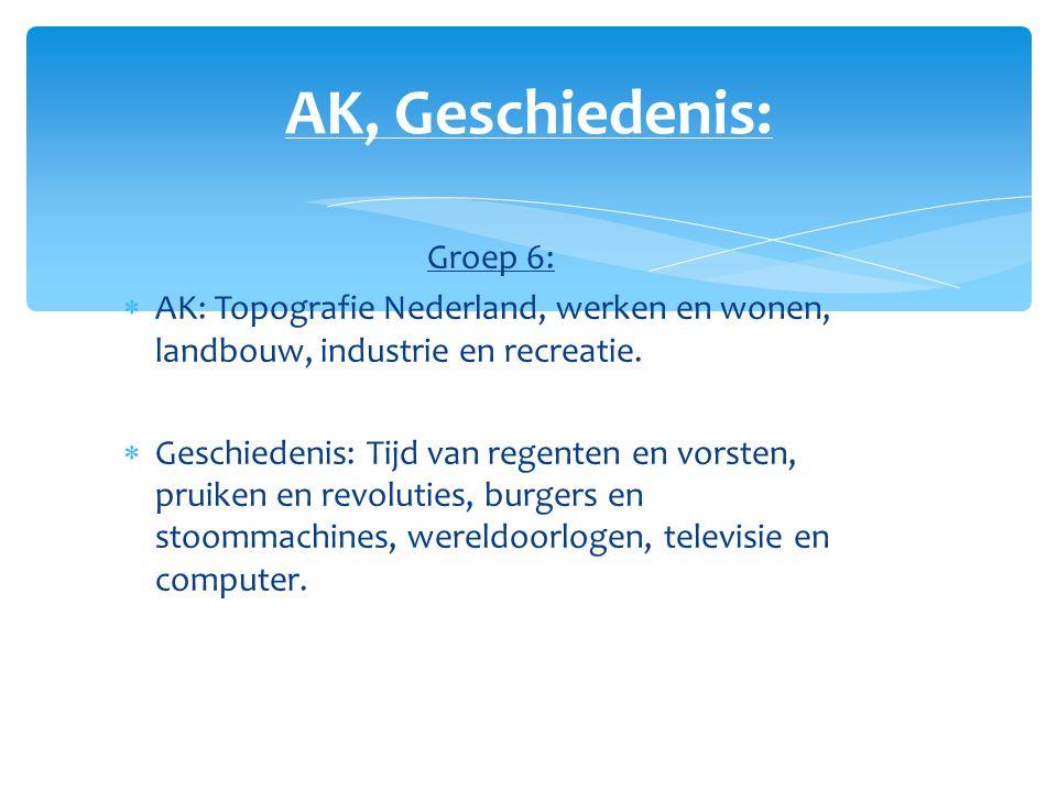 AK, Geschiedenis: Groep 6:  AK: Topografie Nederland, werken en wonen, landbouw, industrie en recreatie.  Geschiedenis: Tijd van regenten en vorsten